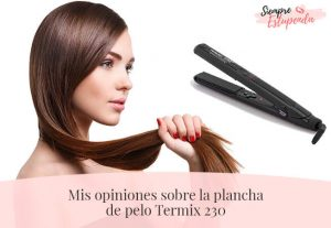 Mis opiniones sobre la plancha de pelo Termix 230